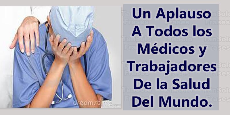 Un Aplauso a todos los médicos y trabajadores de la salud del mundo.